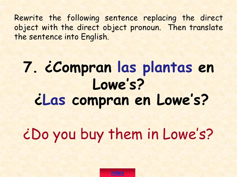 Rewrite the following sentence replacing the direct object with the direct object pronoun. Then translate the sentence into English. 7. ¿Compran las p