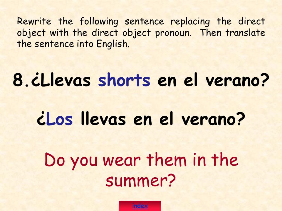 Rewrite the following sentence replacing the direct object with the direct object pronoun. Then translate the sentence into English. 8.¿Llevas shorts