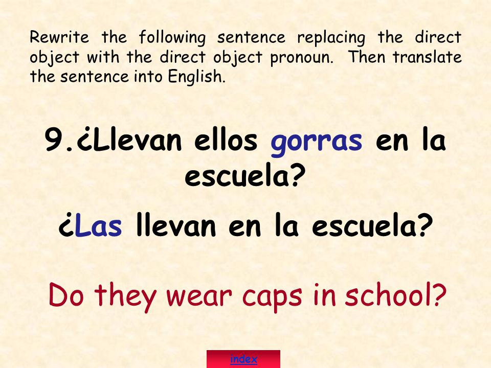 Rewrite the following sentence replacing the direct object with the direct object pronoun. Then translate the sentence into English. 9.¿Llevan ellos g