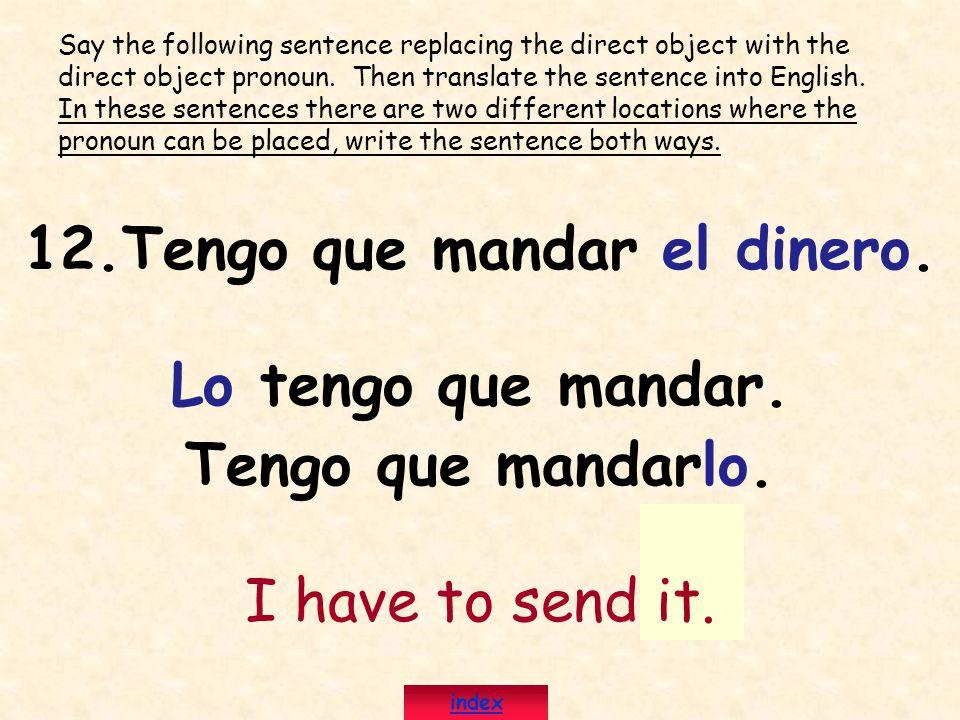 12.Tengo que mandar el dinero. Lo tengo que mandar. Tengo que mandarlo. I have to send it. Say the following sentence replacing the direct object with