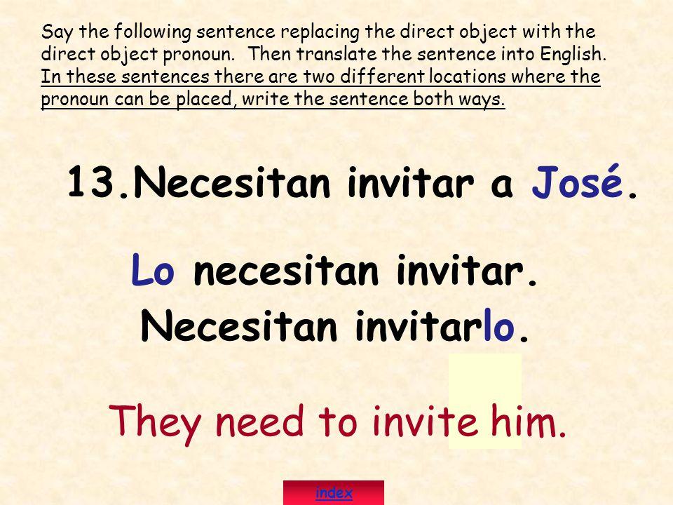 13.Necesitan invitar a José. Lo necesitan invitar. Necesitan invitarlo. They need to invite him. Say the following sentence replacing the direct objec