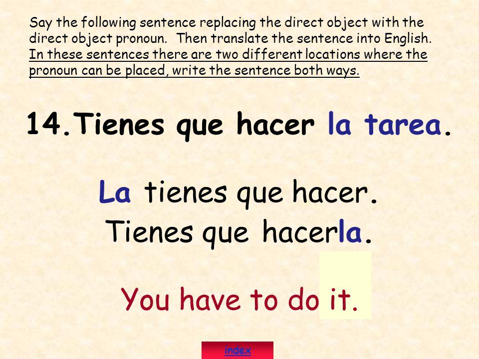 14.Tienes que hacer la tarea. La tienes que hacer. Tienes que hacerla. You have to do it. Say the following sentence replacing the direct object with