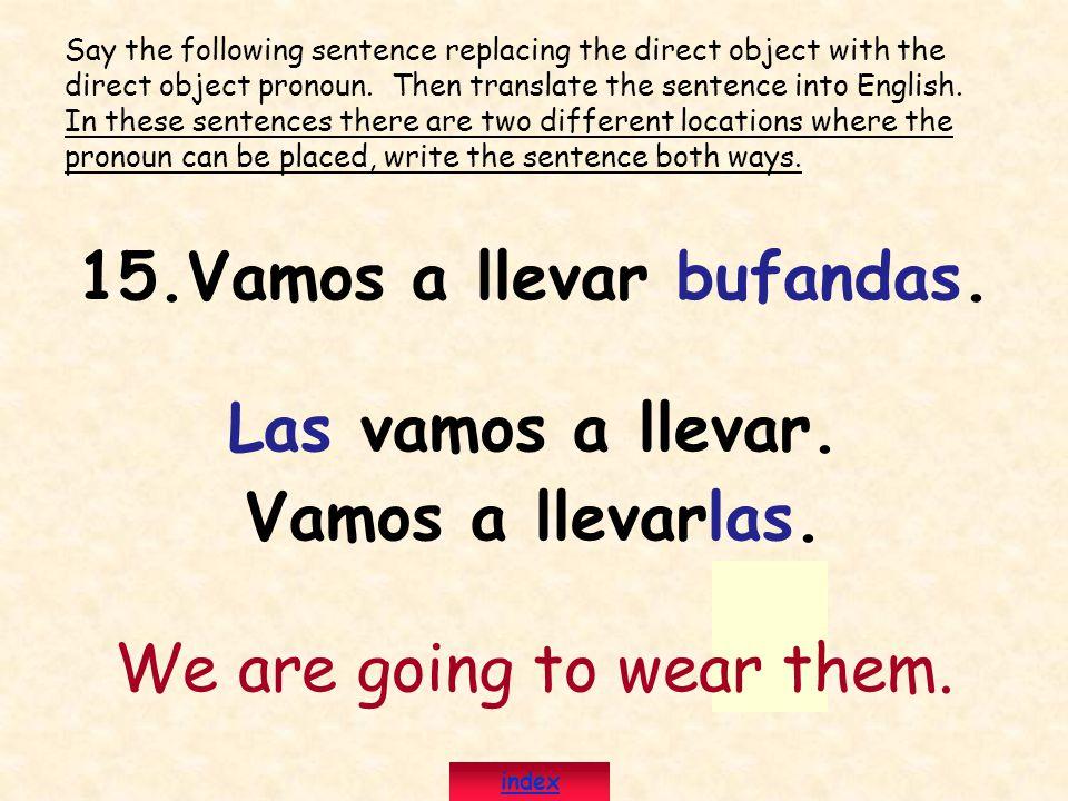 15.Vamos a llevar bufandas. Las vamos a llevar. Vamos a llevarlas. We are going to wear them. Say the following sentence replacing the direct object w