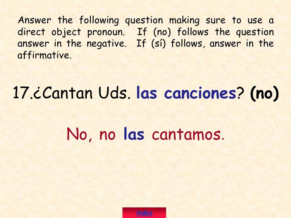 17.¿Cantan Uds. las canciones? (no) No, no las cantamos. Answer the following question making sure to use a direct object pronoun. If (no) follows the