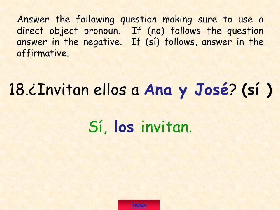 18.¿Invitan ellos a Ana y José? (sí ) Sí, los invitan. Answer the following question making sure to use a direct object pronoun. If (no) follows the q