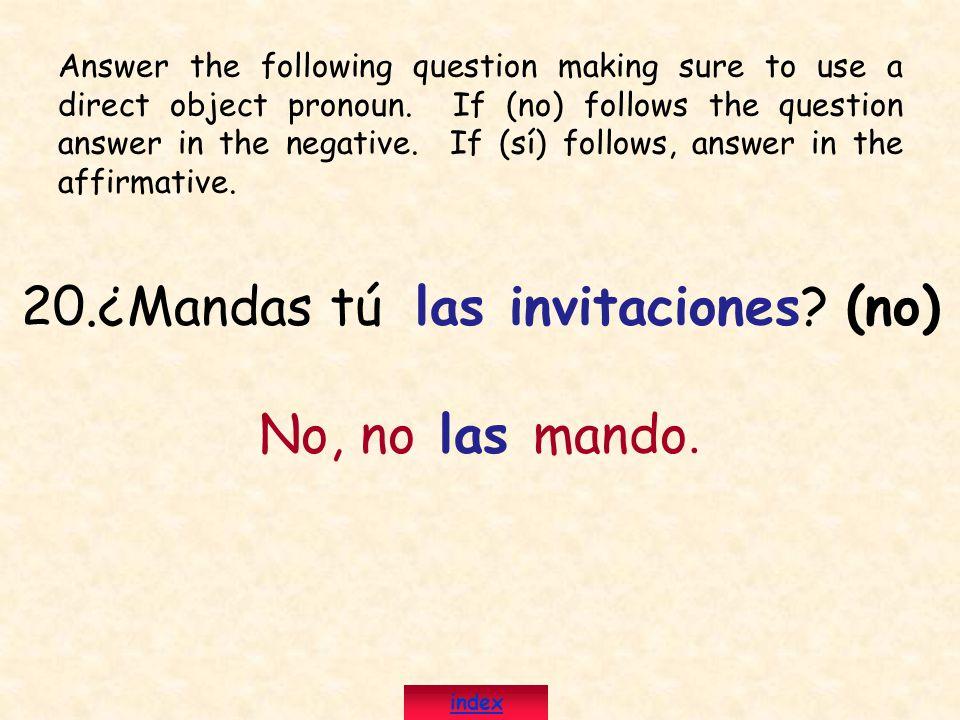 20.¿Mandas tú las invitaciones? (no) No, no las mando. Answer the following question making sure to use a direct object pronoun. If (no) follows the q