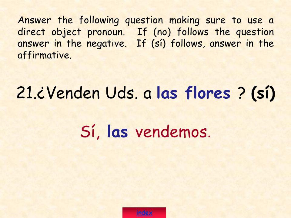 21.¿Venden Uds. a las flores ? (sí) Sí, las vendemos. Answer the following question making sure to use a direct object pronoun. If (no) follows the qu