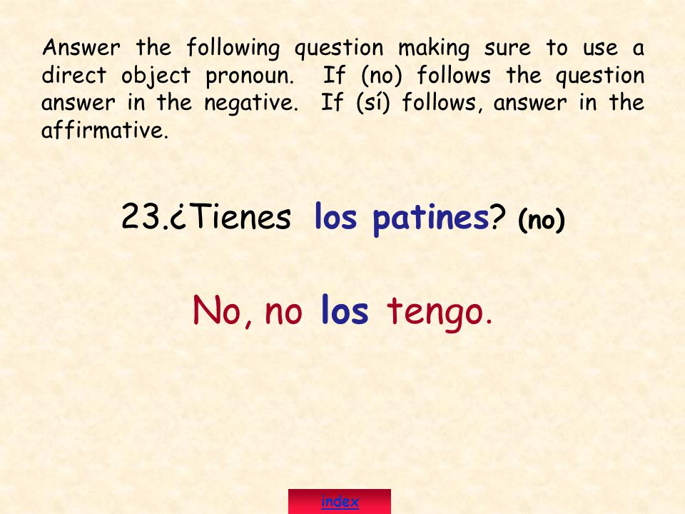 23.¿Tienes los patines? (no) No, no los tengo. Answer the following question making sure to use a direct object pronoun. If (no) follows the question