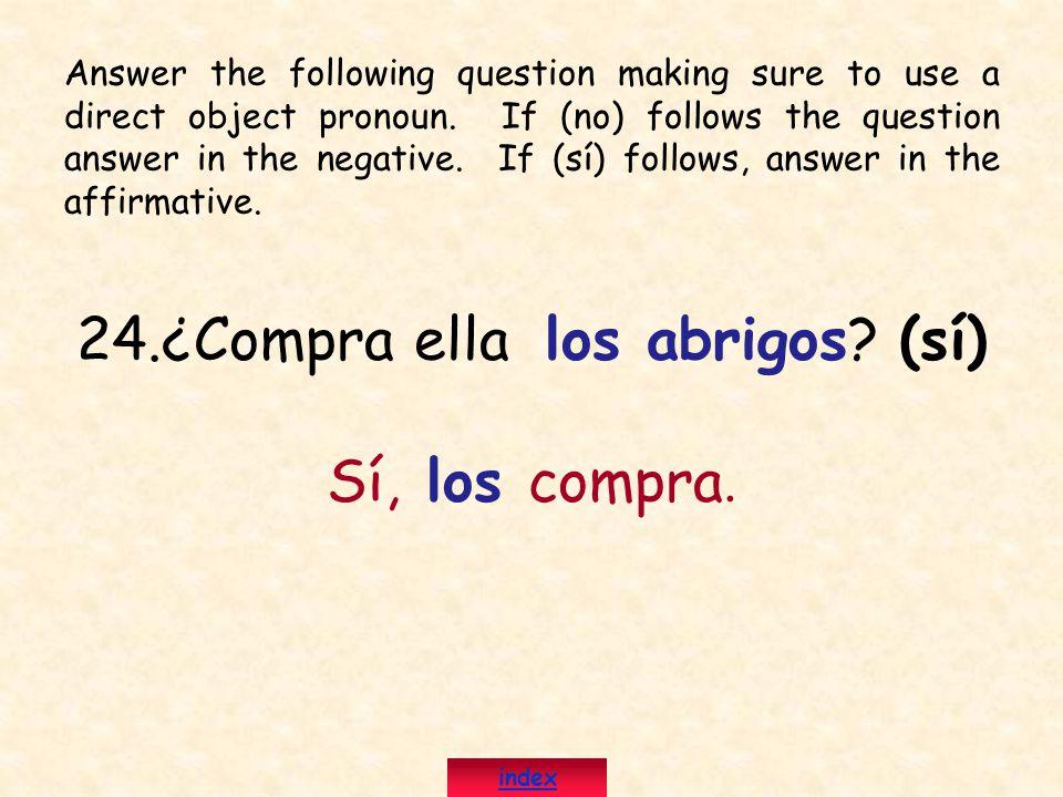 24.¿Compra ella los abrigos? (sí) Sí, los compra. Answer the following question making sure to use a direct object pronoun. If (no) follows the questi