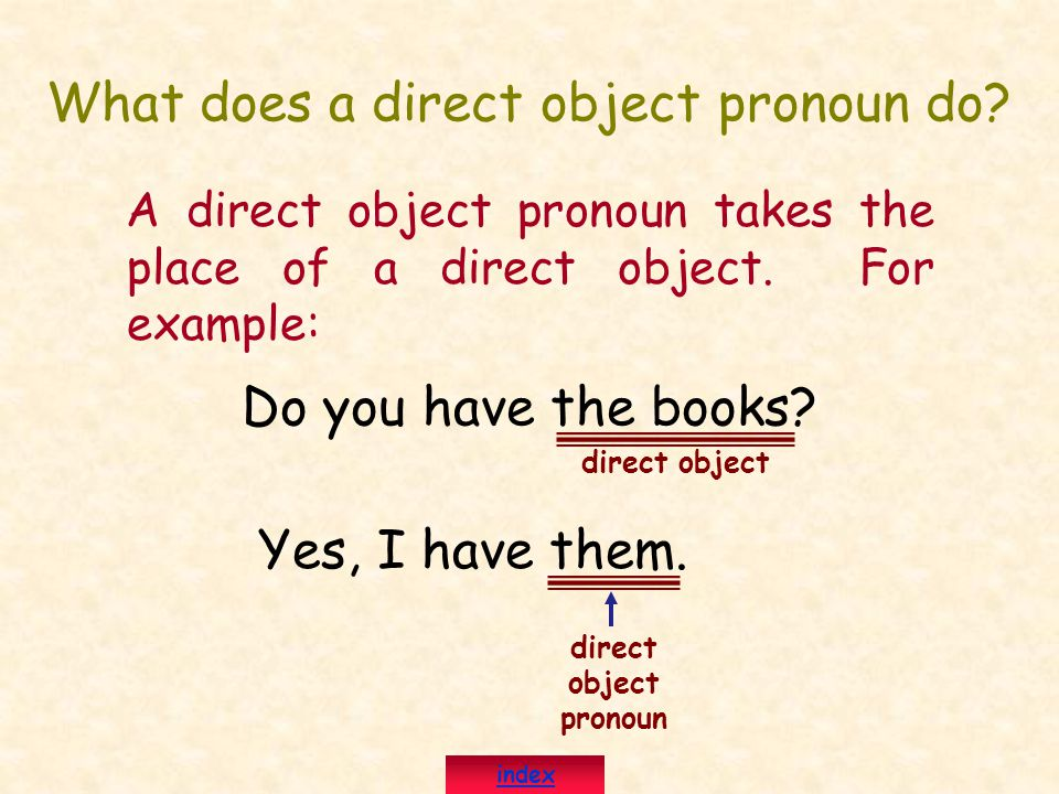 What does a direct object pronoun do? A direct object pronoun takes the place of a direct object. For example: Do you have the books? Yes, I have them