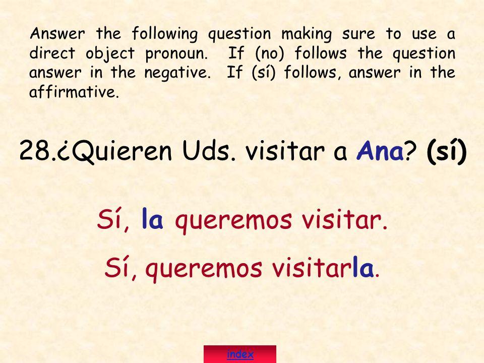 28.¿Quieren Uds. visitar a Ana? (sí) Sí, la queremos visitar. Sí, queremos visitarla. Answer the following question making sure to use a direct object