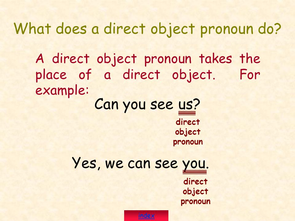 What does a direct object pronoun do? A direct object pronoun takes the place of a direct object. For example: Can you see us? Yes, we can see you. di