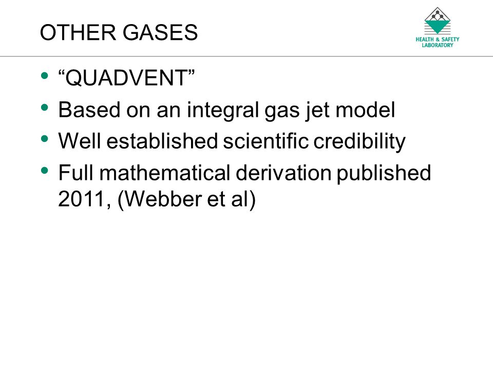 An Agency of the Health and Safety Executive OTHER GASES QUADVENT Based on an integral gas jet model Well established scientific credibility Full math