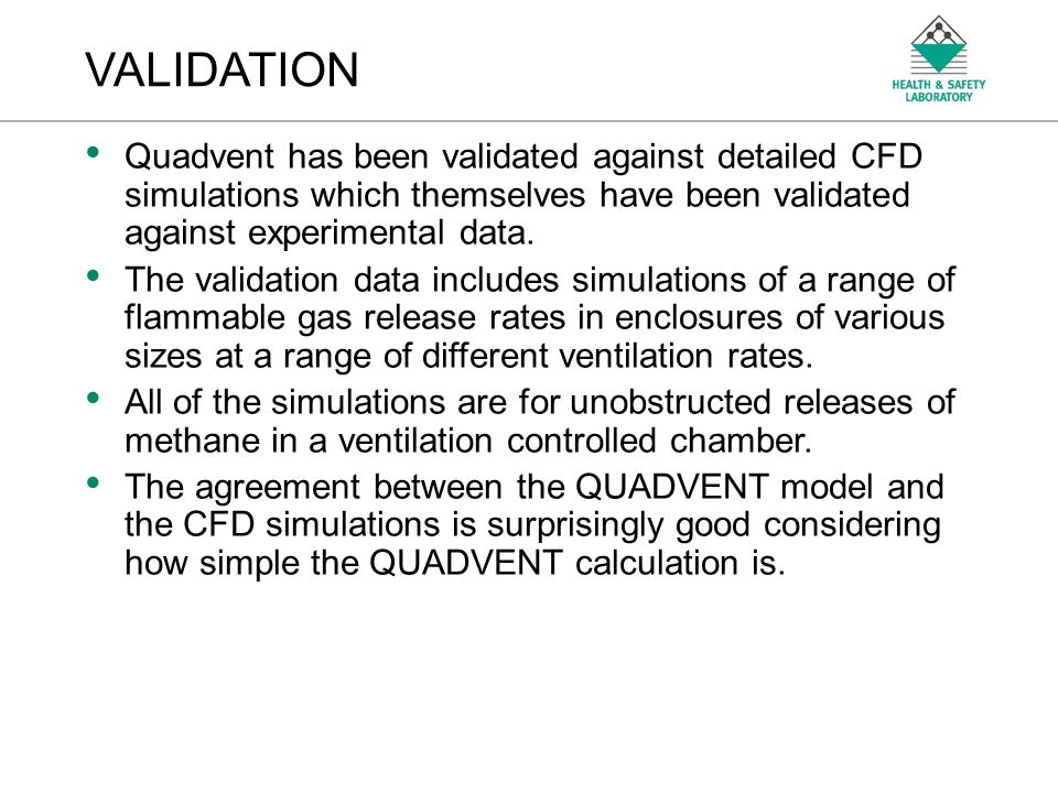 An Agency of the Health and Safety Executive VALIDATION Quadvent has been validated against detailed CFD simulations which themselves have been valida