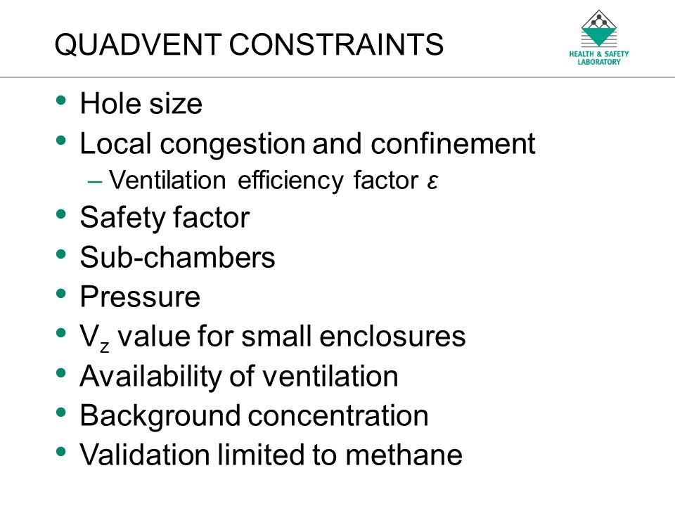 An Agency of the Health and Safety Executive QUADVENT CONSTRAINTS Hole size Local congestion and confinement –Ventilation efficiency factor ε Safety f