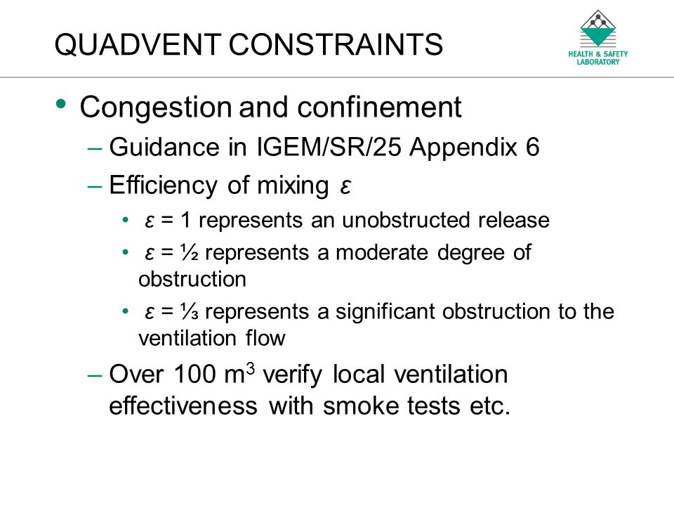 An Agency of the Health and Safety Executive QUADVENT CONSTRAINTS Congestion and confinement –Guidance in IGEM/SR/25 Appendix 6 –Efficiency of mixing