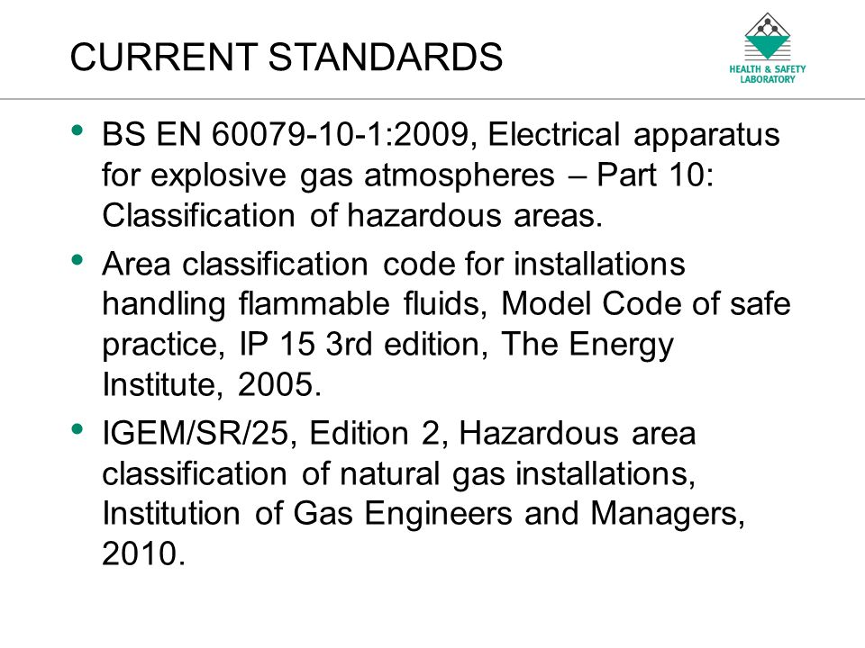 An Agency of the Health and Safety Executive CURRENT STANDARDS BS EN 60079-10-1:2009, Electrical apparatus for explosive gas atmospheres – Part 10: Classification of hazardous areas.