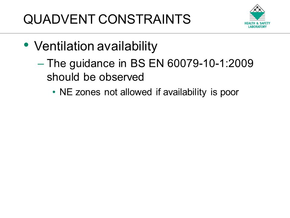 An Agency of the Health and Safety Executive QUADVENT CONSTRAINTS Ventilation availability –The guidance in BS EN 60079-10-1:2009 should be observed N