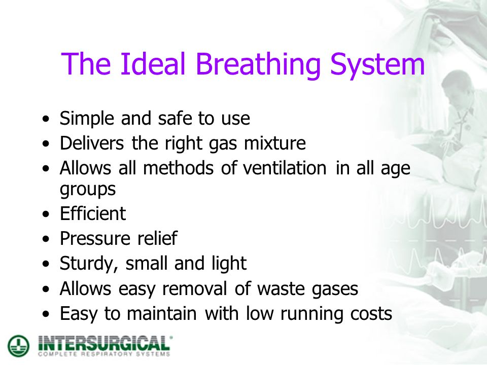 The Ideal Breathing System Simple and safe to use Delivers the right gas mixture Allows all methods of ventilation in all age groups Efficient Pressur
