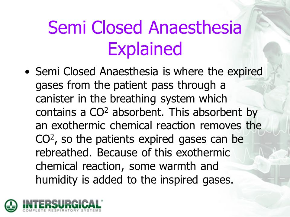 Semi Closed Anaesthesia Explained Semi Closed Anaesthesia is where the expired gases from the patient pass through a canister in the breathing system