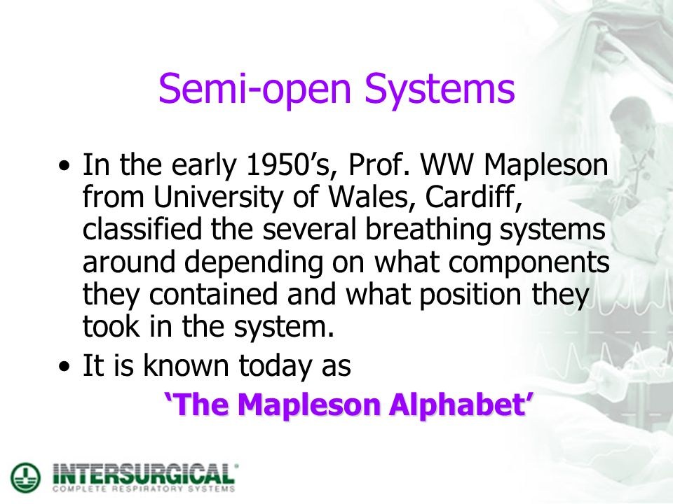 Semi-open Systems In the early 1950s, Prof. WW Mapleson from University of Wales, Cardiff, classified the several breathing systems around depending o