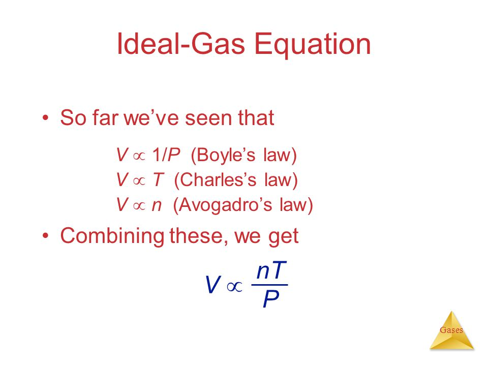 Gases Ideal-Gas Equation V 1/P (Boyles law) V T (Charless law) V n (Avogadros law) So far weve seen that Combining these, we get V nT P