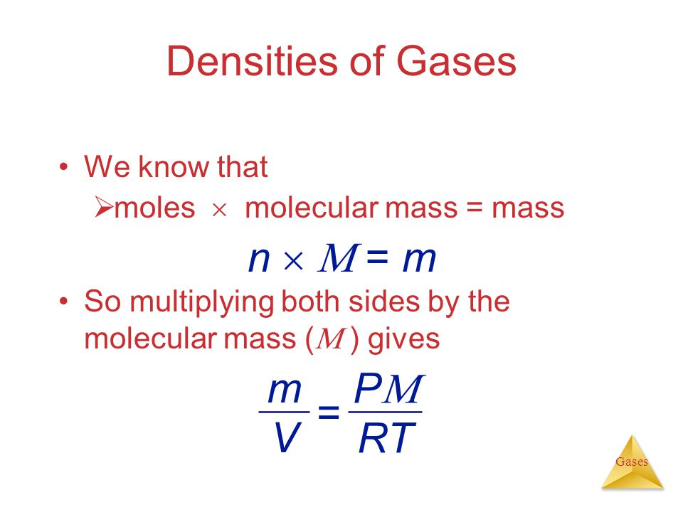 Gases We know that moles molecular mass = mass Densities of Gases So multiplying both sides by the molecular mass ( ) gives n = m P RT mVmV =