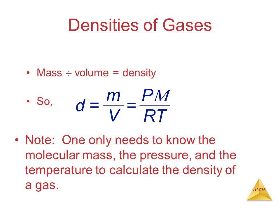 Gases Densities of Gases Mass volume = density So, Note: One only needs to know the molecular mass, the pressure, and the temperature to calculate the density of a gas.