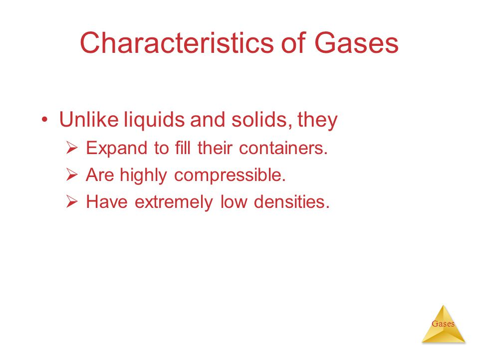 Gases Characteristics of Gases Unlike liquids and solids, they Expand to fill their containers.