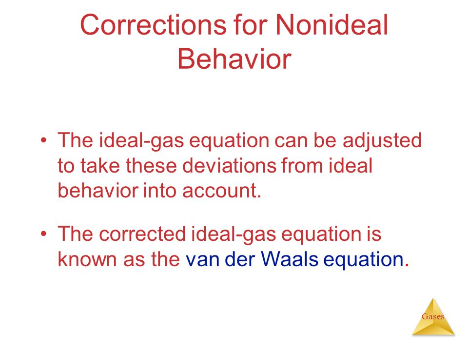 Gases Corrections for Nonideal Behavior The ideal-gas equation can be adjusted to take these deviations from ideal behavior into account.