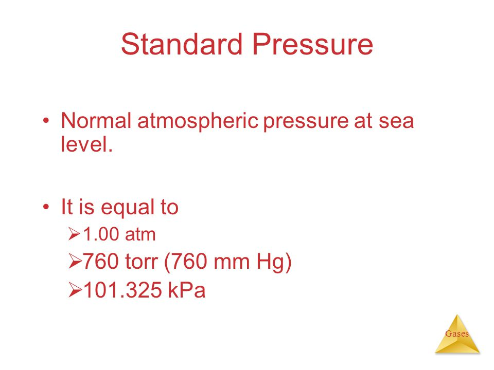 Gases Standard Pressure Normal atmospheric pressure at sea level. It is equal to 1.00 atm 760 torr (760 mm Hg) 101.325 kPa