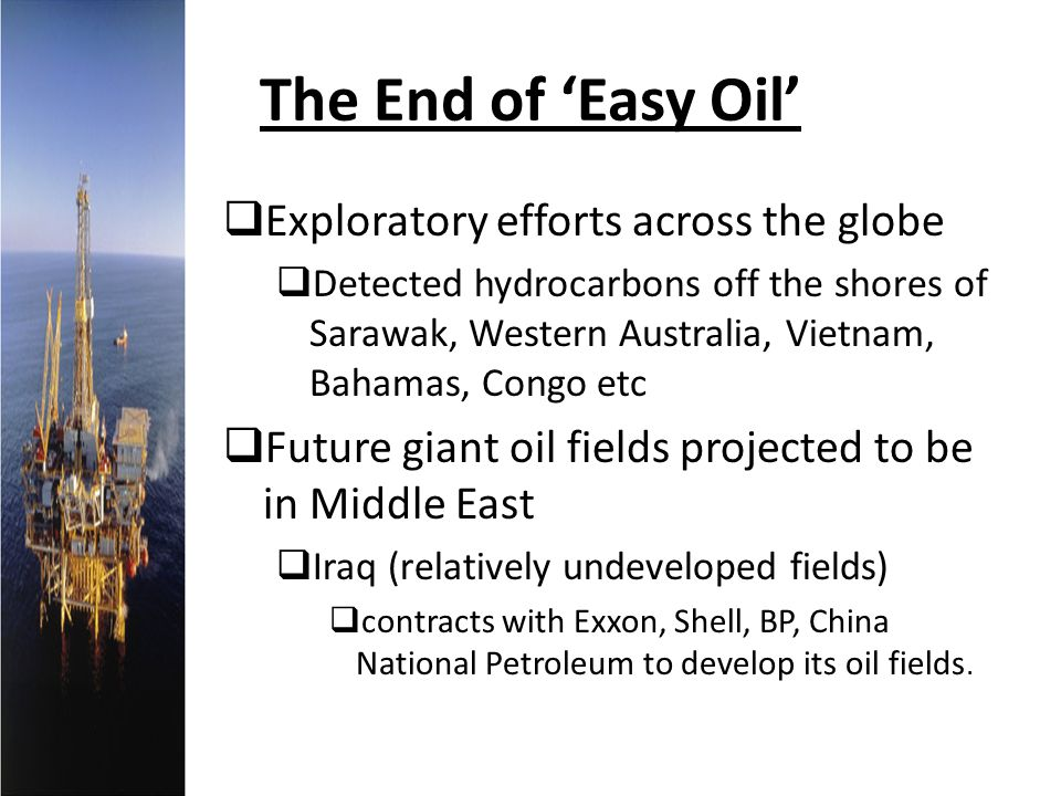 The End of Easy Oil Exploratory efforts across the globe Detected hydrocarbons off the shores of Sarawak, Western Australia, Vietnam, Bahamas, Congo e