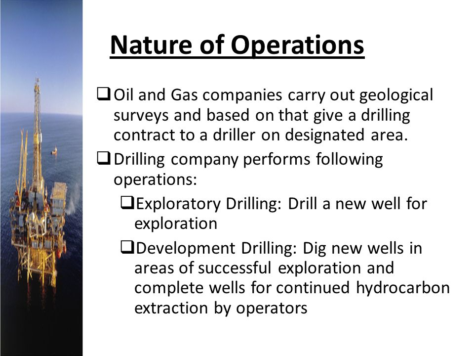 Nature of Operations Oil and Gas companies carry out geological surveys and based on that give a drilling contract to a driller on designated area. Dr