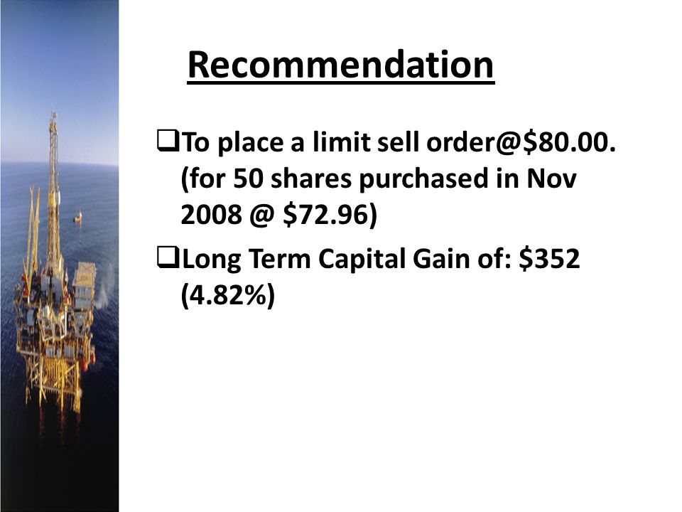 Recommendation To place a limit sell order@$80.00. (for 50 shares purchased in Nov 2008 @ $72.96) Long Term Capital Gain of: $352 (4.82%)