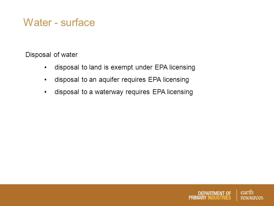 Water - surface Disposal of water disposal to land is exempt under EPA licensing disposal to an aquifer requires EPA licensing disposal to a waterway requires EPA licensing