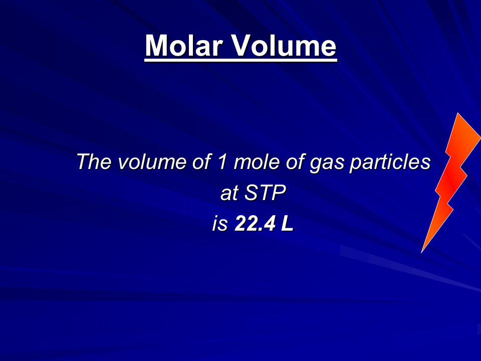 Molar Volume The volume of 1 mole of gas particles at STP is 22.4 L