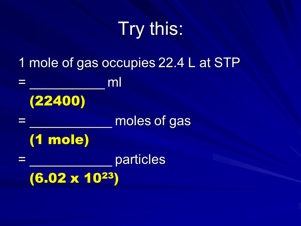 Try this: 1 mole of gas occupies 22.4 L at STP = __________ ml (22400) = ___________ moles of gas (1 mole) = ___________ particles (6.02 x 10 23 )
