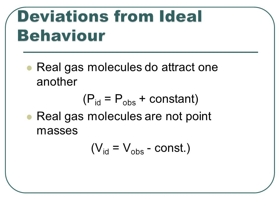 V id = V obs - nb b is a constant for different gases P id = P obs + a (n / V) 2 a is also different for different gases Ideal gas Law P id V id = nRT