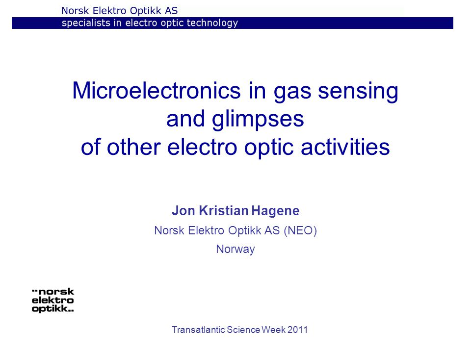 Transatlantic Science Week 2011 Microelectronics in gas sensing and glimpses of other electro optic activities Jon Kristian Hagene Norsk Elektro Optikk AS (NEO) Norway