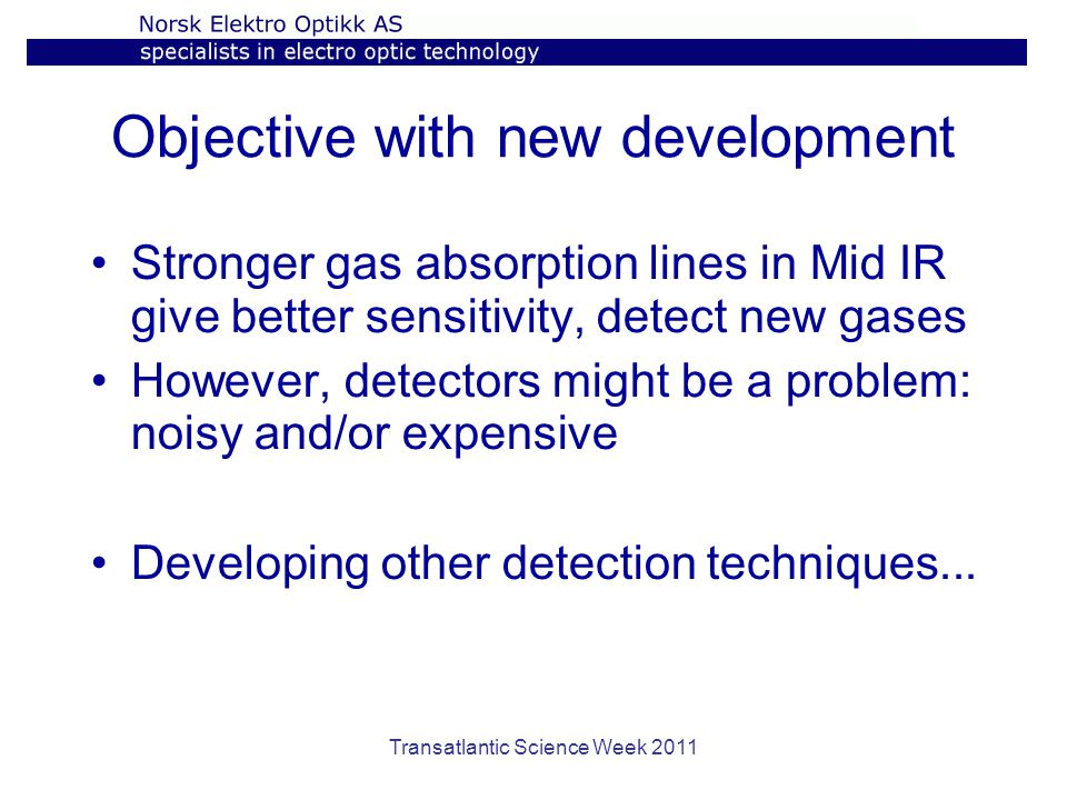 Objective with new development Stronger gas absorption lines in Mid IR give better sensitivity, detect new gases However, detectors might be a problem: noisy and/or expensive Developing other detection techniques...