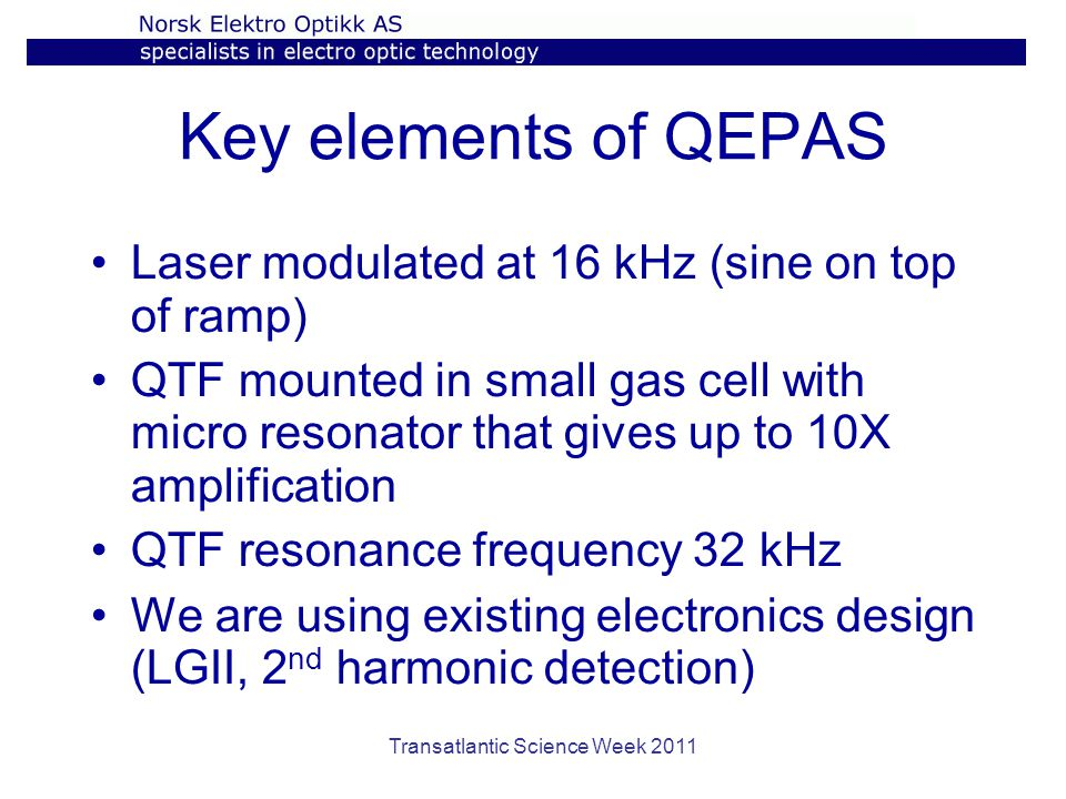 Transatlantic Science Week 2011 Key elements of QEPAS Laser modulated at 16 kHz (sine on top of ramp) QTF mounted in small gas cell with micro resonator that gives up to 10X amplification QTF resonance frequency 32 kHz We are using existing electronics design (LGII, 2 nd harmonic detection)