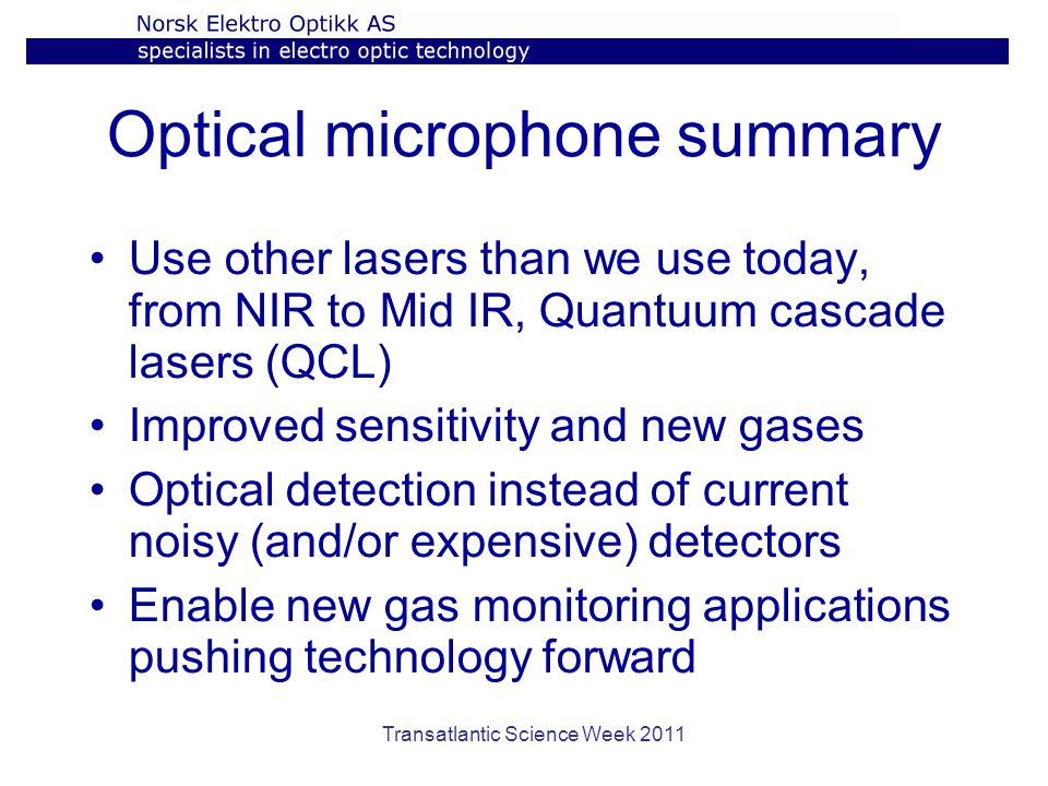 Optical microphone summary Use other lasers than we use today, from NIR to Mid IR, Quantuum cascade lasers (QCL) Improved sensitivity and new gases Optical detection instead of current noisy (and/or expensive) detectors Enable new gas monitoring applications pushing technology forward Transatlantic Science Week 2011