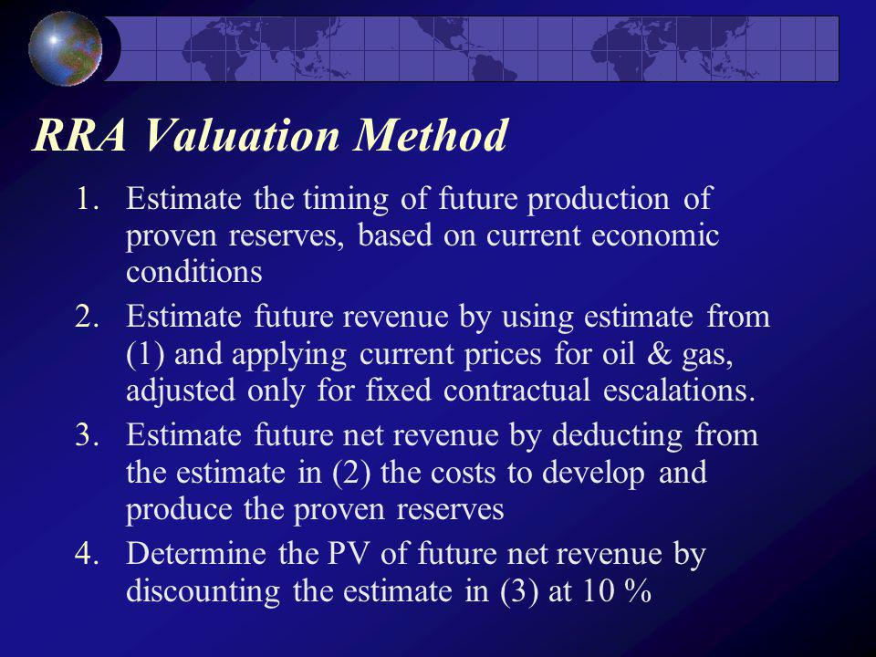 RRA Valuation Method 1.Estimate the timing of future production of proven reserves, based on current economic conditions 2.Estimate future revenue by using estimate from (1) and applying current prices for oil & gas, adjusted only for fixed contractual escalations.