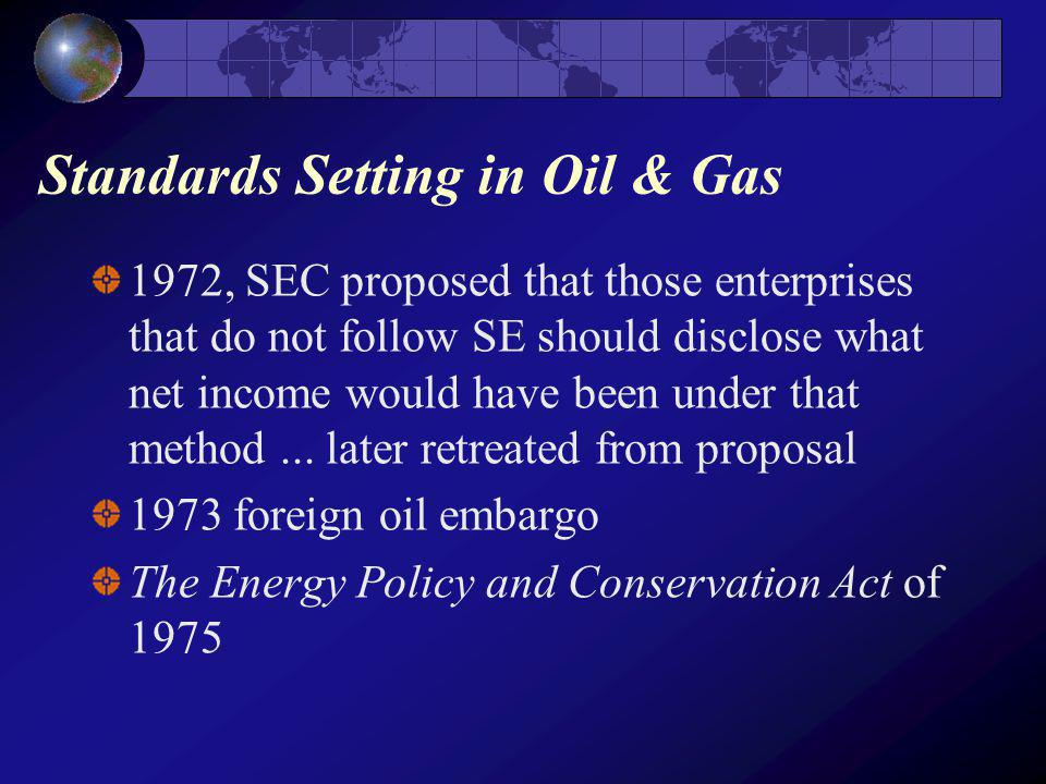 Standards Setting in Oil & Gas 1972, SEC proposed that those enterprises that do not follow SE should disclose what net income would have been under that method...