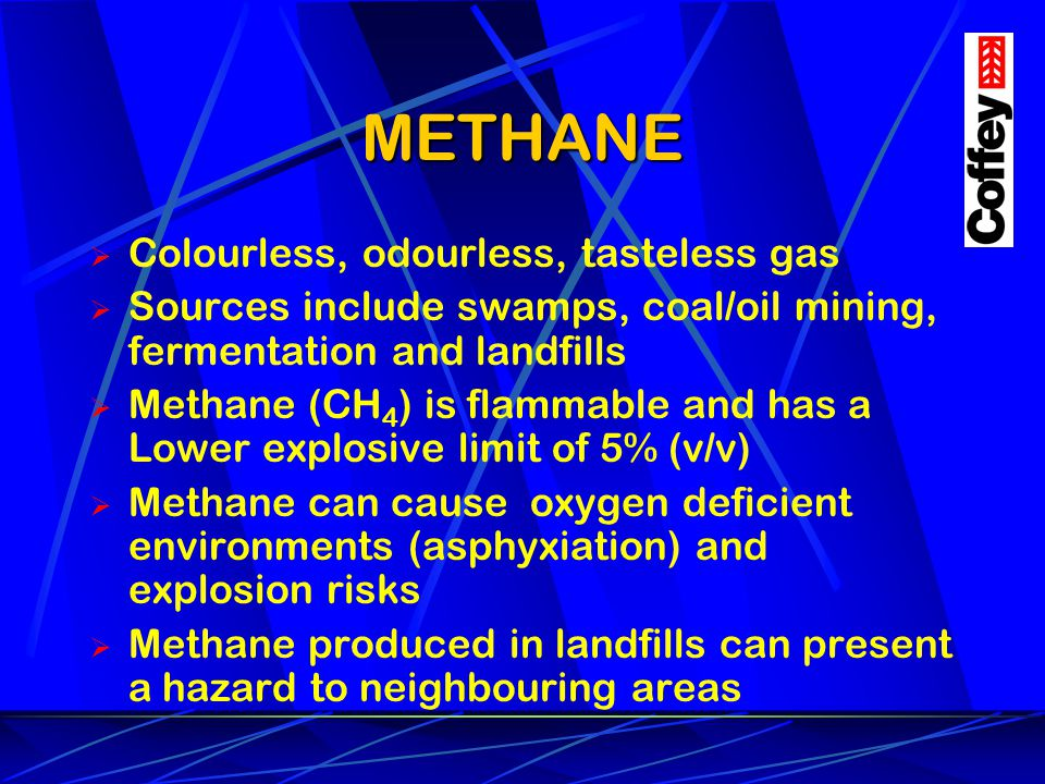METHANE Colourless, odourless, tasteless gas Sources include swamps, coal/oil mining, fermentation and landfills Methane (CH 4 ) is flammable and has