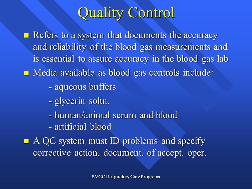 SVCC Respiratory Care Programs Quality Control Refers to a system that documents the accuracy and reliability of the blood gas measurements and is essential to assure accuracy in the blood gas lab Refers to a system that documents the accuracy and reliability of the blood gas measurements and is essential to assure accuracy in the blood gas lab Media available as blood gas controls include: Media available as blood gas controls include: - aqueous buffers - glycerin soltn.