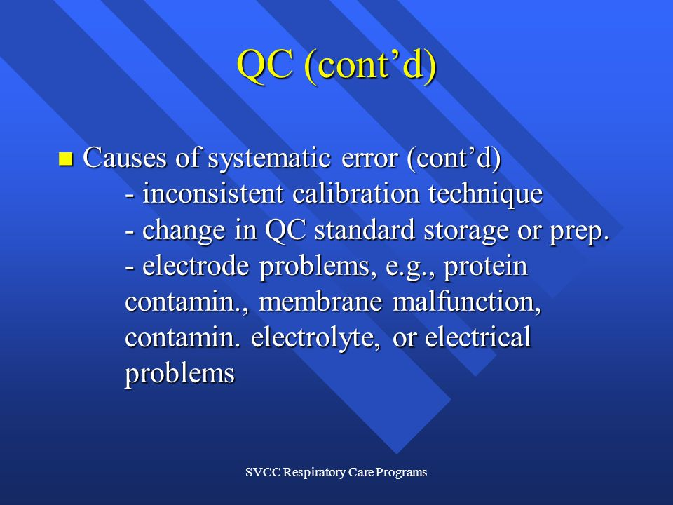 SVCC Respiratory Care Programs QC (contd) Causes of systematic error (contd) - inconsistent calibration technique - change in QC standard storage or prep.