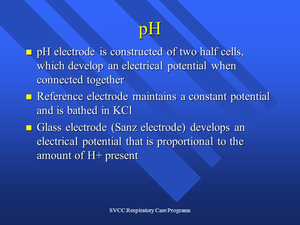 SVCC Respiratory Care Programs pH pH electrode is constructed of two half cells, which develop an electrical potential when connected together pH electrode is constructed of two half cells, which develop an electrical potential when connected together Reference electrode maintains a constant potential and is bathed in KCl Reference electrode maintains a constant potential and is bathed in KCl Glass electrode (Sanz electrode) develops an electrical potential that is proportional to the amount of H+ present Glass electrode (Sanz electrode) develops an electrical potential that is proportional to the amount of H+ present