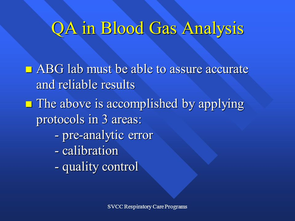 SVCC Respiratory Care Programs QA in Blood Gas Analysis ABG lab must be able to assure accurate and reliable results ABG lab must be able to assure accurate and reliable results The above is accomplished by applying protocols in 3 areas: - pre-analytic error - calibration - quality control The above is accomplished by applying protocols in 3 areas: - pre-analytic error - calibration - quality control
