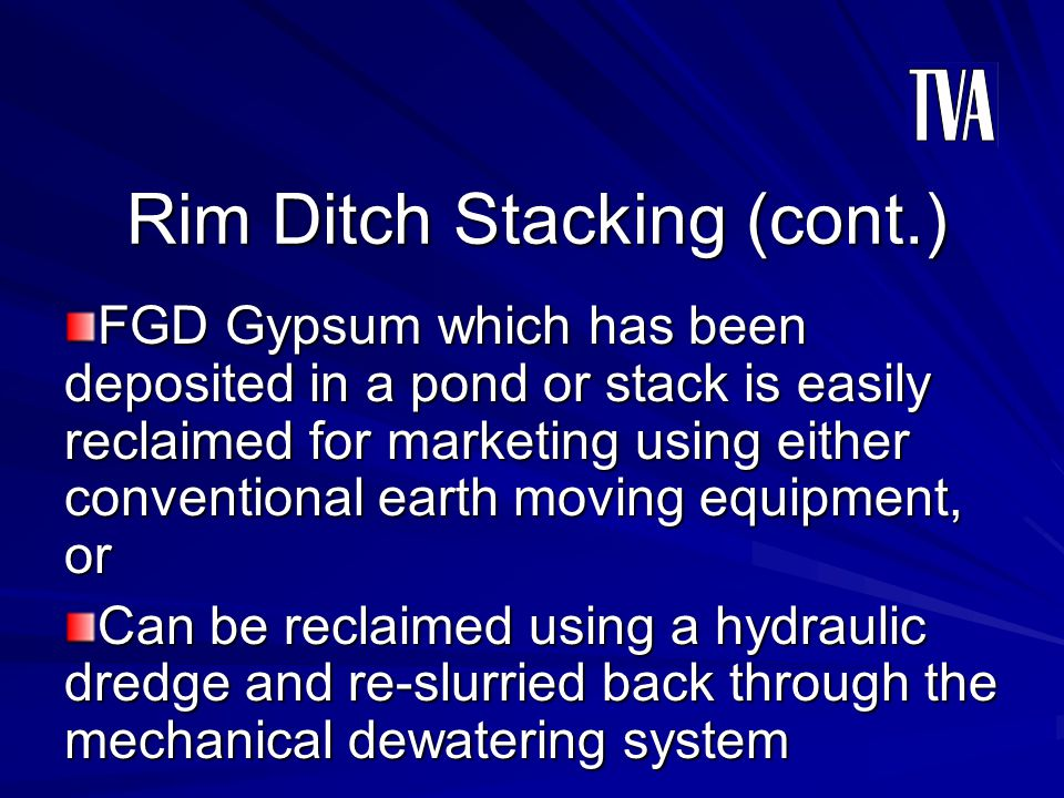 Rim Ditch Stacking (cont.) FGD Gypsum which has been deposited in a pond or stack is easily reclaimed for marketing using either conventional earth mo